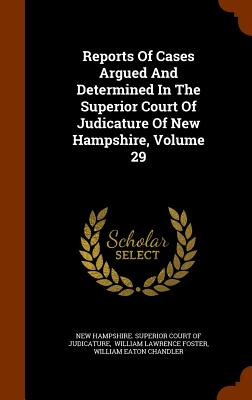 Reports of Cases Argued and Determined in the Superior Court of Judicature of New Hampshire, Volume 29 - New Hampshire Superior Court of Judicat (Creator), and William Lawrence Foster (Creator)