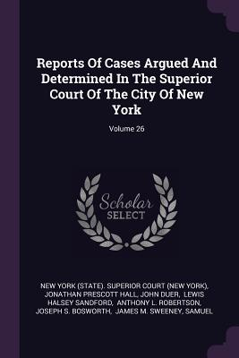 Reports of Cases Argued and Determined in the Superior Court of the City of New York; Volume 26 - New York (State) Superior Court (New Yo (Creator), and Jonathan Prescott Hall (Creator), and Duer, John