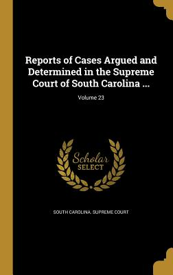 Reports of Cases Argued and Determined in the Supreme Court of South Carolina ...; Volume 23 - South Carolina Supreme Court (Creator)