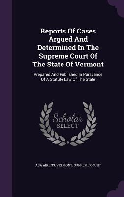 Reports of Cases Argued and Determined in the Supreme Court of the State of Vermont: Prepared and Published in Pursuance of a Statute Law of the State - Aikens, Asa, and Vermont Supreme Court (Creator)