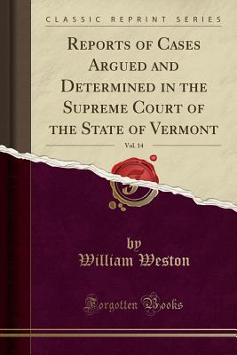 Reports of Cases Argued and Determined in the Supreme Court of the State of Vermont, Vol. 14 (Classic Reprint) - Weston, William