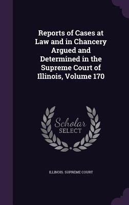 Reports of Cases at Law and in Chancery Argued and Determined in the Supreme Court of Illinois, Volume 170 - Illinois Supreme Court (Creator)