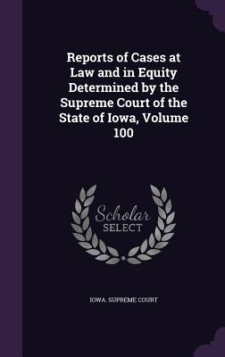 Reports of Cases at Law and in Equity Determined by the Supreme Court of the State of Iowa, Volume 100 - Iowa Supreme Court (Creator)