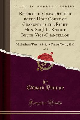 Reports of Cases Decided in the High Court of Chancery by the Right Hon. Sir J. L. Knight Bruce, Vice-Chancellor, Vol. 1: Michaelmas Term, 1841, to Trinity Term, 1842 (Classic Reprint) - Younge, Edward