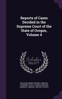 Reports of Cases Decided in the Supreme Court of the State of Oregon, Volume 4 - Holmes, William Henry, and Oregon Supreme Court (Creator), and Odeneal, Thomas Benton