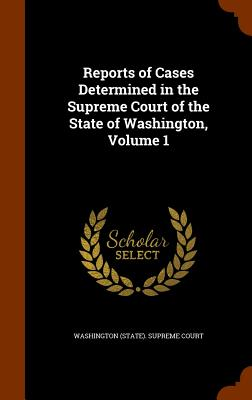 Reports of Cases Determined in the Supreme Court of the State of Washington, Volume 1 - Washington (State) Supreme Court (Creator)