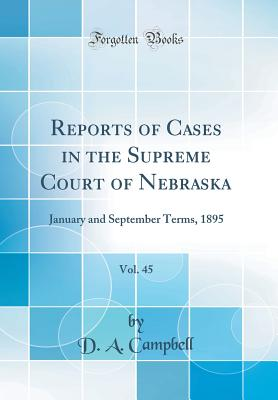 Reports of Cases in the Supreme Court of Nebraska, Vol. 45: January and September Terms, 1895 (Classic Reprint) - Campbell, D a