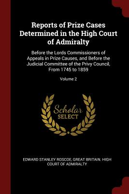 Reports of Prize Cases Determined in the High Court of Admiralty: Before the Lords Commissioners of Appeals in Prize Causes, and Before the Judicial Committee of the Privy Council, from 1745 to 1859; Volume 2 - Roscoe, Edward Stanley