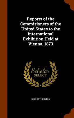 Reports of the Commisioners of the United States to the International Exhibition Held at Vienna, 1873 - Thurston, Robert