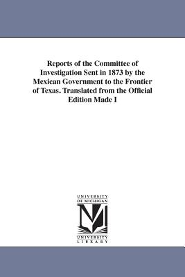 Reports of the Committee of Investigation Sent in 1873 by the Mexican Government to the Frontier of Texas. Translated from the Official Edition Made I - Mexico Comision Pesquisidora De La Fro, and Mexico Comisin Pesquisidora De La Fro, C