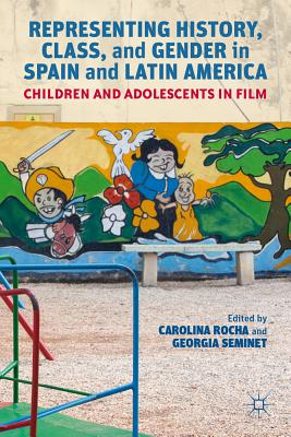 Representing History, Class, and Gender in Spain and Latin America: Children and Adolescents in Film - Rocha, Carolina, and Seminet, Georgia