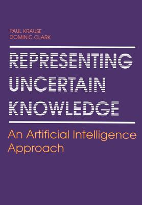Representing Uncertain Knowledge: An Artificial Intelligence Approach - Krause, Paul, and Clark, Dominic