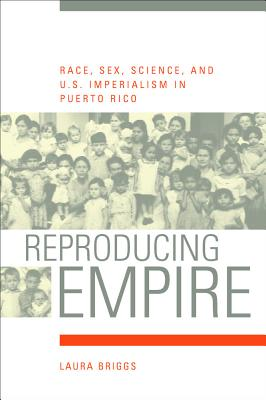 Reproducing Empire: Race, Sex, Science, and U.S. Imperialism in Puerto Rico - Briggs, Laura