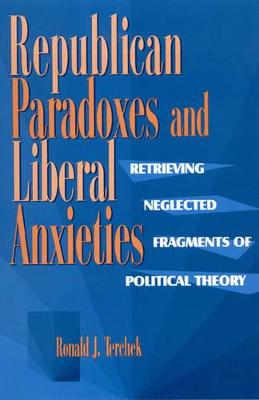 Republican Paradoxes and Liberal Anxieties: Retrieving Neglected Fragments of Political Theory - Terchek, Ronald J