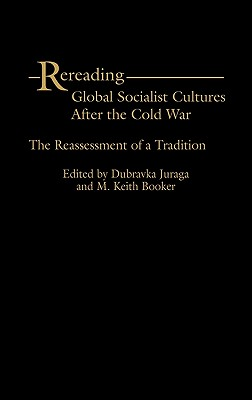 Rereading Global Socialist Cultures After the Cold War: The Reassessment of a Tradition - Juraga, Dubravka (Editor), and Booker, M Keith (Editor)