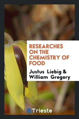 Researches on the Chemistry of Food - Liebig, Justus, and Gregory, William