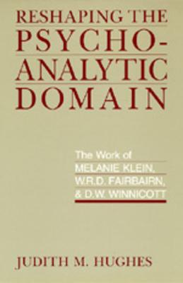 Reshaping the Psychoanalytic Domain: The Work of Melanie Klein, W.R.D. Fairbairn, & D.W. Winnicott - Hughes, Judith M, Professor