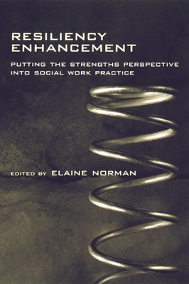 Resiliency Enhancement: Putting the Strength Perspective Into Social Work Practice - Norman, Elaine, Professor (Editor)