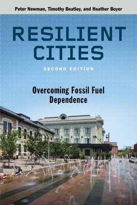 Resilient Cities, Second Edition: Overcoming Fossil Fuel Dependence - Newman, Peter, Dr., and Beatley, Timothy, and Boyer, Heather