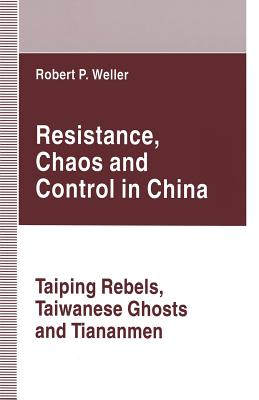 Resistance, Chaos and Control in China: Taiping Rebels, Taiwanese Ghosts and Tiananmen - Weller, Robert Paul
