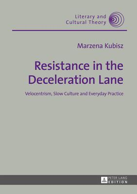 Resistance in the Deceleration Lane: Velocentrism, Slow Culture and Everyday Practice - Kubisz, Marzena