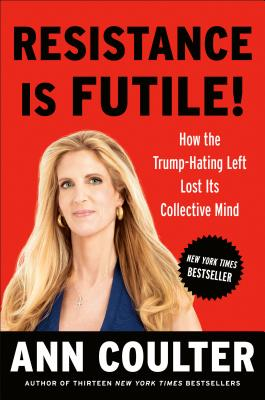 Resistance Is Futile!: How the Trump-Hating Left Lost Its Collective Mind - Coulter, Ann