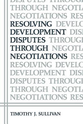 Resolving Development Disputes Through Negotiations - Sullivan, Timothy J