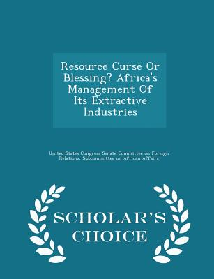 Resource Curse or Blessing? Africa's Management of Its Extractive Industries - Scholar's Choice Edition - United States Congress Senate Committee (Creator)