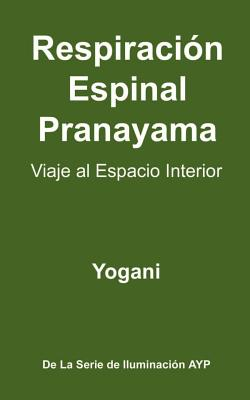 Respiracion Espinal Pranayama - Viaje Al Espacio Interior: (La Serie de Iluminacion Ayp ) - Yogani