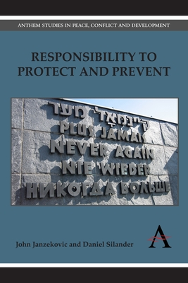 Responsibility to Protect and Prevent: Principles, Promises and Practicalities - Janzekovic, John