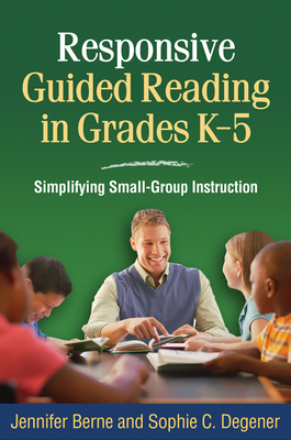 Responsive Guided Reading in Grades K-5: Simplifying Small-Group Instruction - Berne, Jennifer, PhD, and Degener, Sophie C, Edd