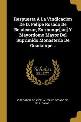 Respuesta a la Vindicacion de D. Felipe Rosado de Belalcazar, Ex-Monge[sic] y Mayordomo Mayor del Suprimido Monasterio de Guadalupe... - Jose Garcia De Atocha (Creator), and Felipe Rosado De Belalcazar (Creator)