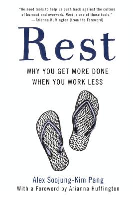 Rest: Why You Get More Done When You Work Less - Pang, Alex Soojung, and Huffington, Arianna (Foreword by)