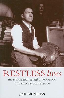 Restless Lives: The Bohemian World of Rodrigo and Elinor Moyniham - Moynihan, John