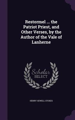 Restormel ... the Patriot Priest, and Other Verses, by the Author of the Vale of Lanherne - Stokes, Henry Sewell