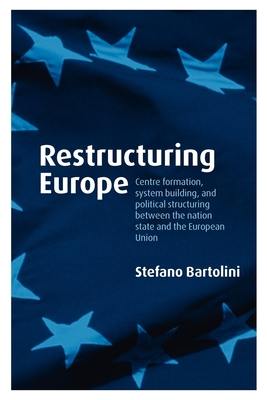 Restructuring Europe: Centre Formation, System Building and Political Structuring Between the Nation-State and the European Union - Bartolini, Stefano