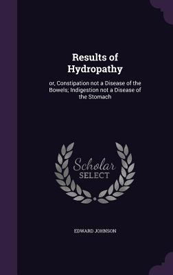 Results of Hydropathy: Or, Constipation Not a Disease of the Bowels; Indigestion Not a Disease of the Stomach - Johnson, Edward, Dr.