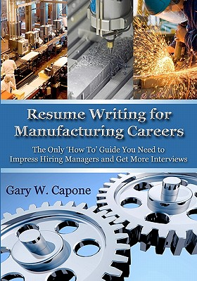 Resume Writing for Manufacturing Careers: The Only 'How To' Guide You Need to Impress Hiring Managers and Get More Interviews - Capone, Gary W