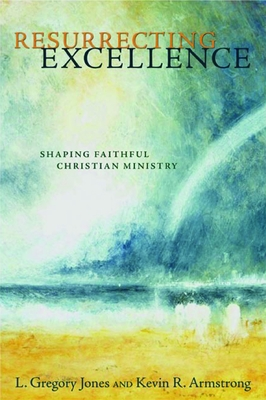 Resurrecting Excellence: Shaping Faithful Christian Ministry - Jones, L Gregory, and Armstrong, Kevin R