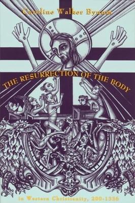 Resurrection of the Body in Western Christianity, 200-1336 - Bynum, Caroline Walker, Professor