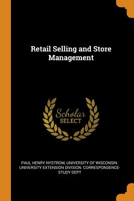 Retail Selling and Store Management - Nystrom, Paul Henry, and University of Wisconsin University Exte (Creator)