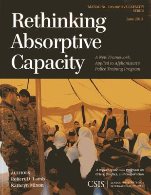 Rethinking Absorptive Capacity: A New Framework, Applied to Afghanistan's Police Training Program - Lamb, Robert D