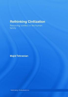 Rethinking Civilization: Resolving Conflict in the Human Family - Tehranian, Majid