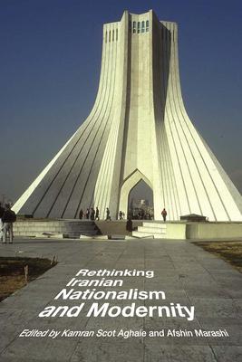 Rethinking Iranian Nationalism and Modernity - Aghaie, Kamran Scot (Editor), and Marashi, Afshin (Editor)