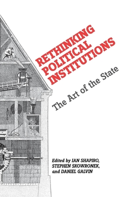 Rethinking Political Institutions: The Art of the State - Shapiro, Ian (Editor), and Skowronek, Stephen (Editor), and Galvin, Daniel (Editor)