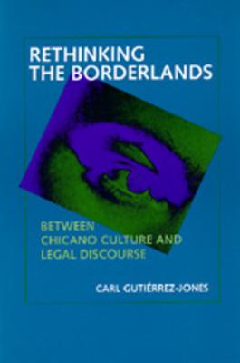 Rethinking the Borderlands: Between Chicano Culture and Legal Discourse - Gutierrez-Jones, Carl