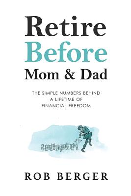 Retire Before Mom and Dad: The Simple Numbers Behind A Lifetime of Financial Freedom - Berger, Rob