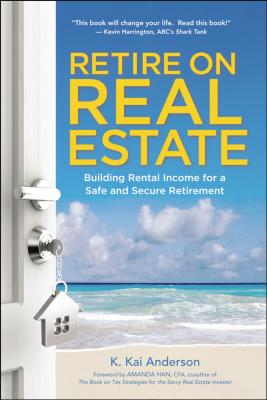 Retire on Real Estate: Building Rental Income for a Safe and Secure Retirement - Anderson, K