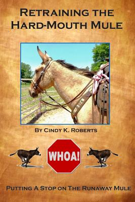 Retraining the Hard-Mouth Mule: Putting a Stop on the Runaway Mule - Roberts, Cindy K