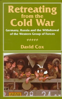 Retreating from the Cold War: Germany, Russia, and the Withdrawal of the Western Group of Forces - Cox, David